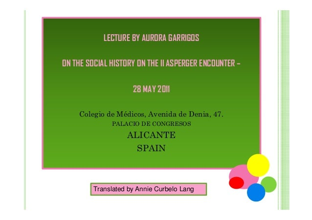 LECTURE BY AURORA GARRIGOS ON THE SOCIAL HISTORY ON THE II ASPERGER ENCOUNTER – 28 MAY 2011 Colegio de Médicos, Avenida de...