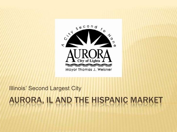 Illinois' Second Largest CityAURORA, IL AND THE HISPANIC MARKET