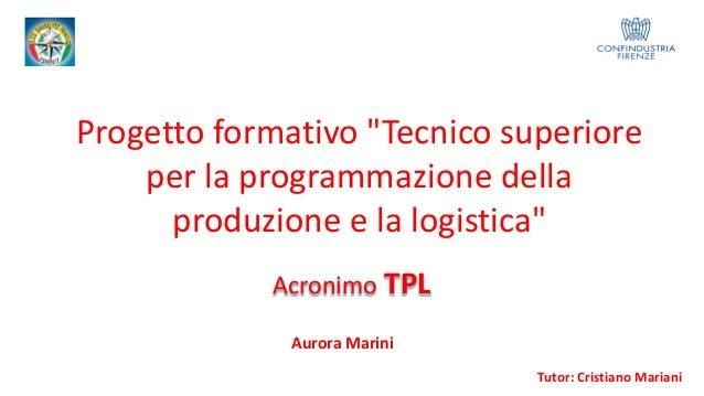 """Progetto formativo """"Tecnico superiore per la programmazione della produzione e la logistica"""" Tutor: Cristiano Mariani Acro..."""
