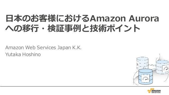 ⽇日本のお客様におけるAmazon Aurora への移⾏行行・検証事例例と技術ポイント Amazon Web Services Japan K.K. Yutaka Hoshino