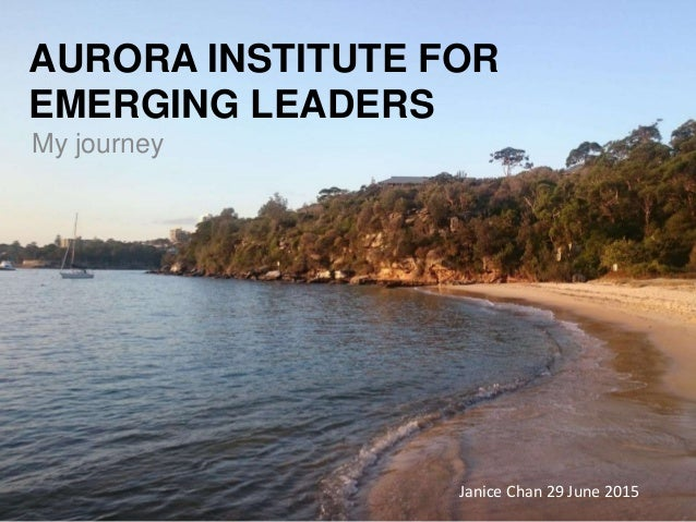 AURORA INSTITUTE FOR EMERGING LEADERS My journey Janice Chan 29 June 2015