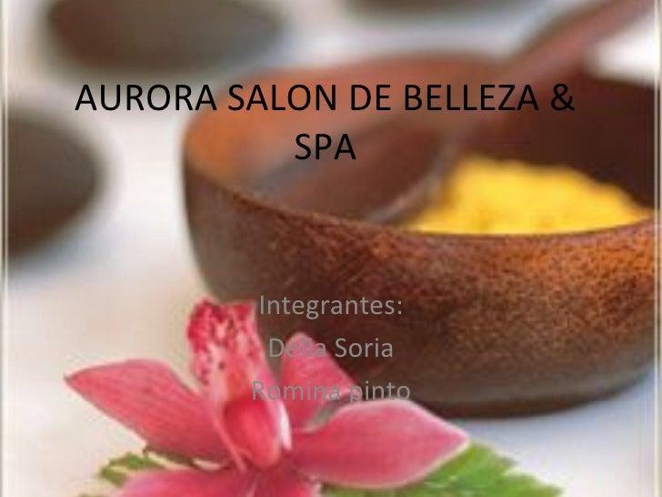 AURORA SALON DE BELLEZA &          SPA        Integrantes:         Delia Soria        Romina pinto