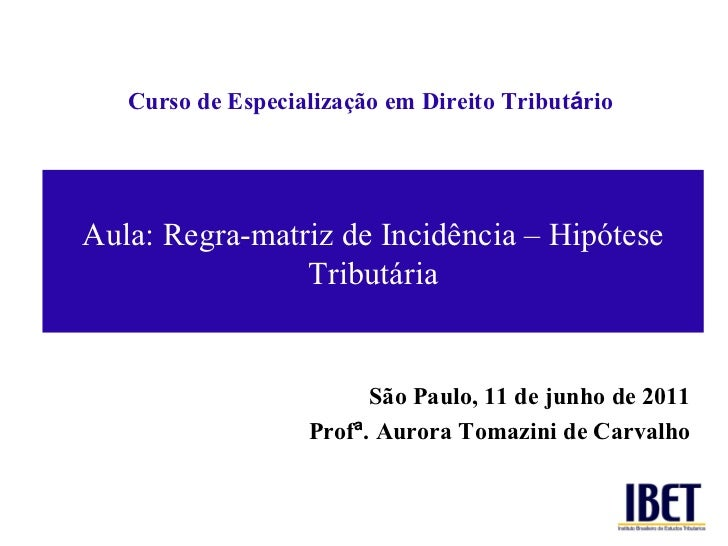 Curso de Especializaç ão em Direito Tribut á rio São Paulo, 11 de junho de 2011 Prof ª . Aurora Tomazini de Carvalho Aula:...