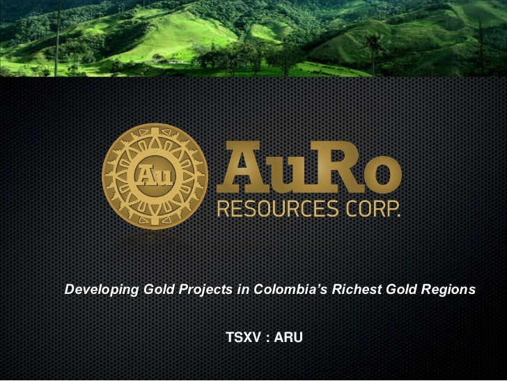 Developing Gold Projects in Colombia's Richest Gold Regions                       TSXV : ARU