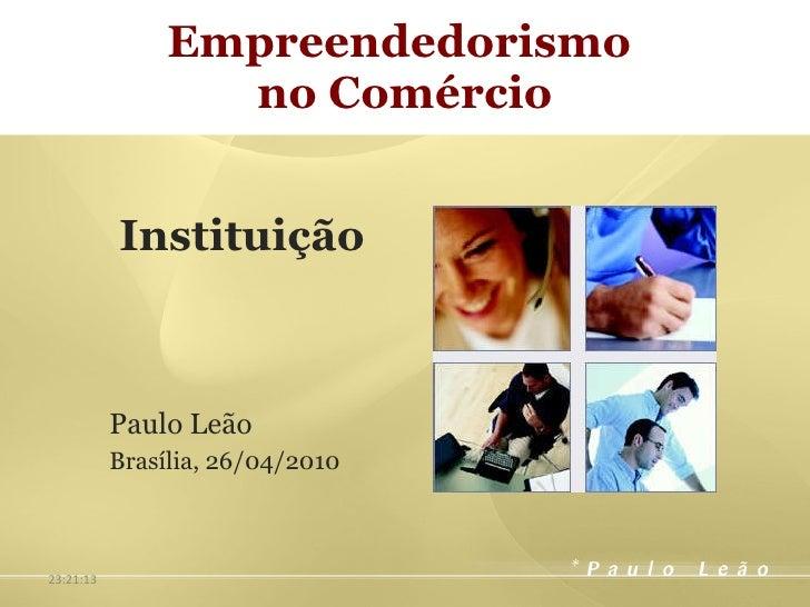 Empreendedorismo  no Comércio Instituição Paulo Leão Brasília, 26/04/2010 23:33:04