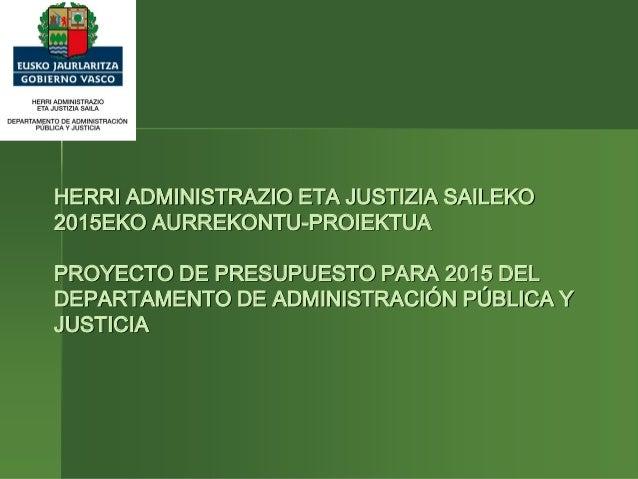 HERRI ADMINISTRAZIO ETA JUSTIZIA SAILEKO  2015EKO AURREKONTU-PROIEKTUA  PROYECTO DE PRESUPUESTO PARA 2015 DEL  DEPARTAMENT...