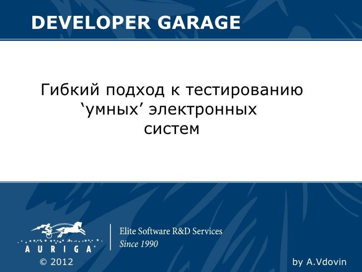 DEVELOPER GARAGEГибкий подход к тестированию    'умных' электронных           систем© 2012                    by A.Vdovin