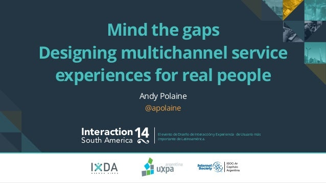 Mind the gaps  Designing multichannel service  experiences for real people  Interaction14 South America El evento de Diseñ...