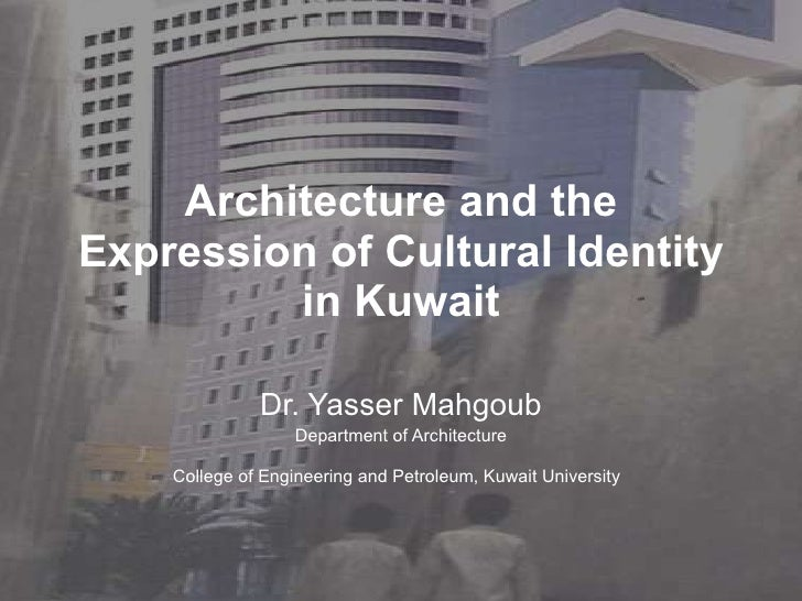 Architecture and the Expression of Cultural Identity in Kuwait Dr. Yasser Mahgoub Department of Architecture College of En...