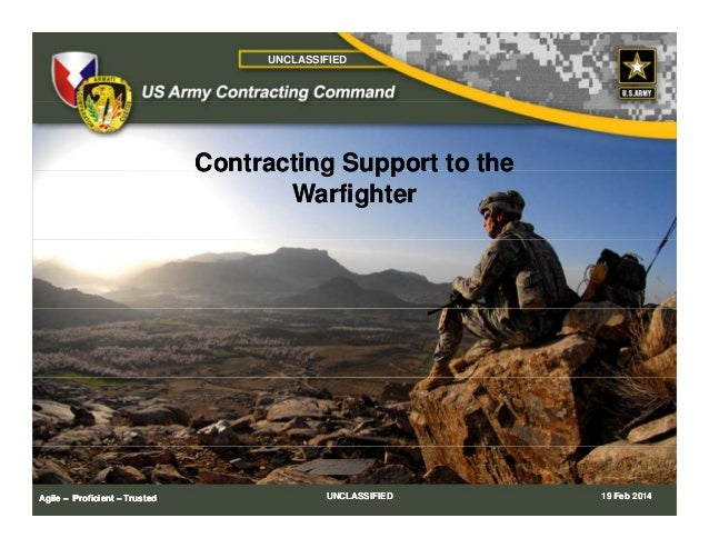 UNCLASSIFIED  Contracting Support to the Warfighter  Agile – Proficient – Trusted  UNCLASSIFIED  19 Feb 2014