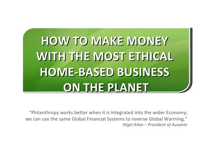 """HOW TO MAKE MONEY    WITH THE MOST ETHICAL    HOME-BASED BUSINESS        ON THE PLANET """"Philanthropy works better when it ..."""