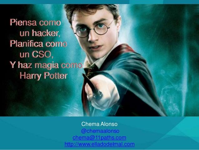 Chema Alonso @chemaalonso chema@11paths.com http://www.elladodelmal.com Piensa como un hacker, Planifica como un CSO, Y ha...