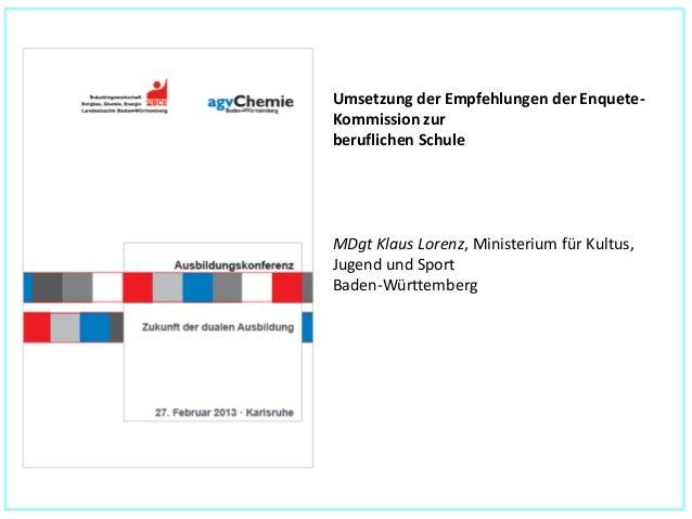 Umsetzung der Empfehlungen der Enquete-Kommission zurberuflichen SchuleMDgt Klaus Lorenz, Ministerium für Kultus,Jugend un...