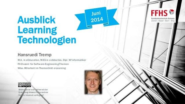 Ausblick Learning Technologien Hansruedi Tremp M.A. in eEducation, MAS in e-didactics, Dipl. W'Informatiker FH-Dozent für ...