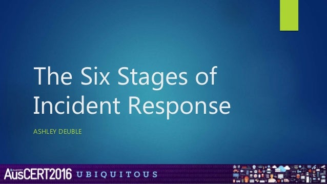 The Six Stages of Incident Response ASHLEY DEUBLE