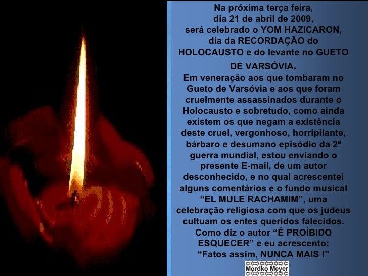 Na próxima terça feira, dia 21 de abril de 2009, será celebrado o YOM HAZICARON, dia da RECORDAÇÃO do HOLOCAUSTO e do leva...