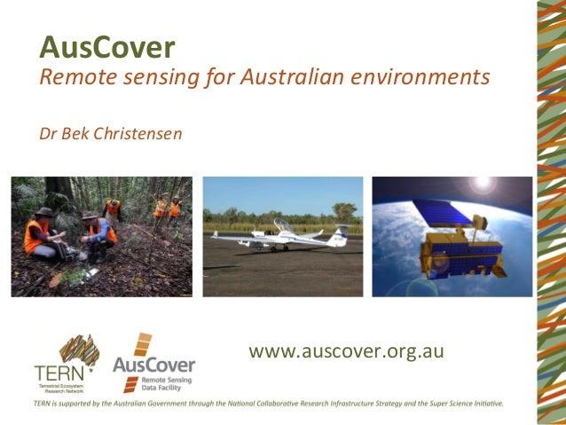 AusCover   Remote  sensing  for  Australian  environments      Dr  Bek  Christensen   www.auscover.org...