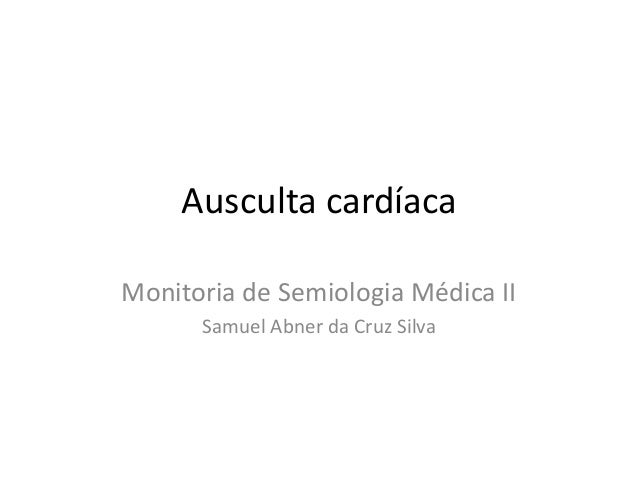 Ausculta cardíacaMonitoria de Semiologia Médica II      Samuel Abner da Cruz Silva