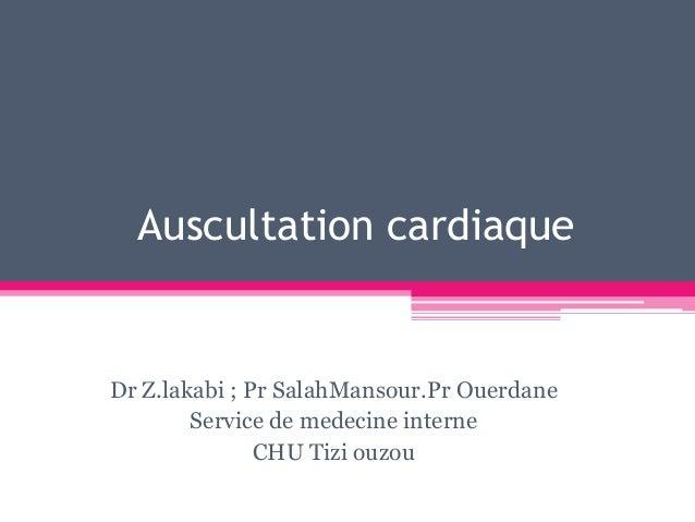 Auscultation cardiaqueDr Z.lakabi ; Pr SalahMansour.Pr Ouerdane        Service de medecine interne               CHU Tizi ...