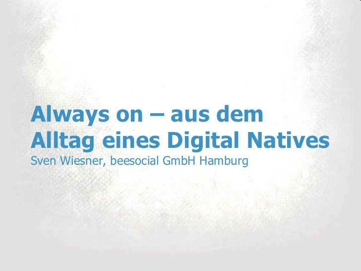 Always on – aus dem Alltag eines Digital Natives Sven Wiesner, beesocial GmbH Hamburg