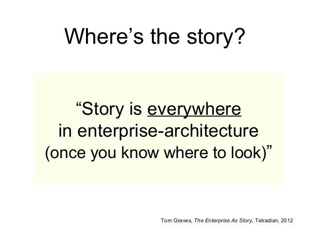 """Where's the story? Tom Graves, The Enterprise As Story, Tetradian, 2012 """"Story is everywhere in enterprise-architecture (o..."""