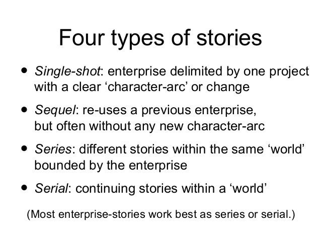 Four types of stories • Single-shot: enterprise delimited by one project with a clear 'character-arc' or change • Sequel: ...