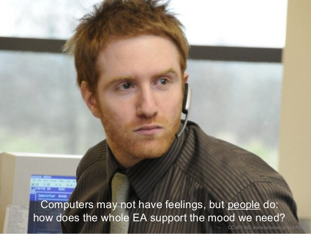 Maintain the mood Computers may not have feelings, but people do: how does the whole EA support the mood we need? CC-BY-ND...