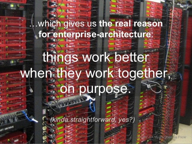 CC-BY-SA MysteryBee via Flickr …which gives us the real reason for enterprise-architecture: things work better when they w...