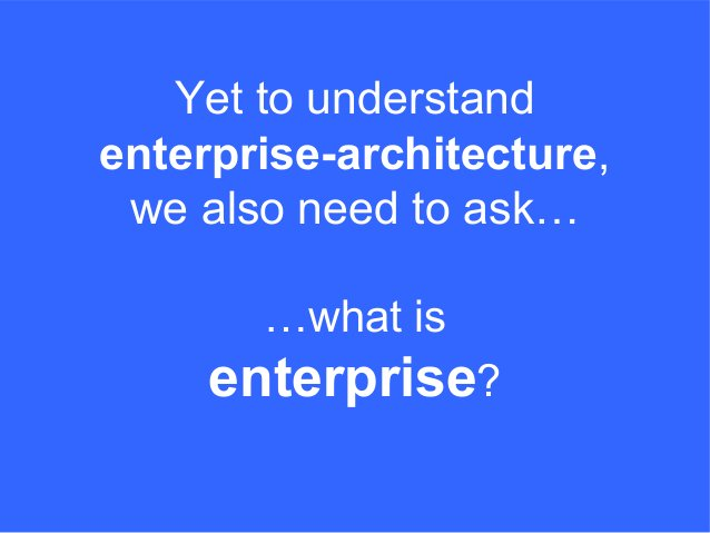 …what is enterprise? Yet to understand enterprise-architecture, we also need to ask…