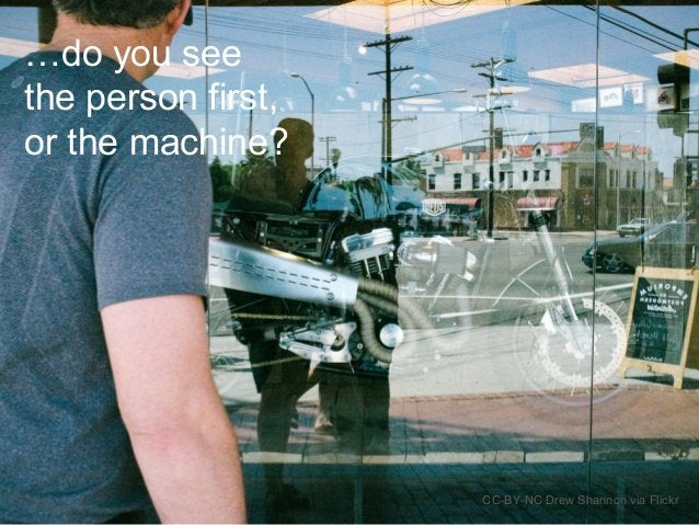CC-BY-NC Drew Shannon via Flickr …do you see the person first, or the machine?