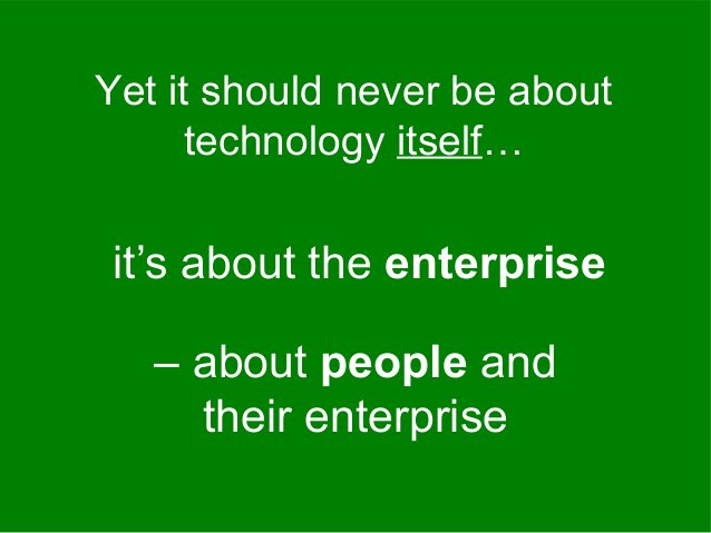 it's about the enterprise Yet it should never be about technology itself… – about people and their enterprise