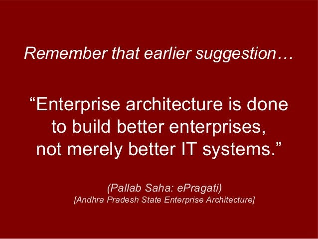 """""""Enterprise architecture is done to build better enterprises, not merely better IT systems."""" Remember that earlier suggest..."""