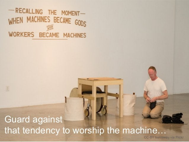 Guard against that tendency to worship the machine… CC-BY burnaway via Flickr