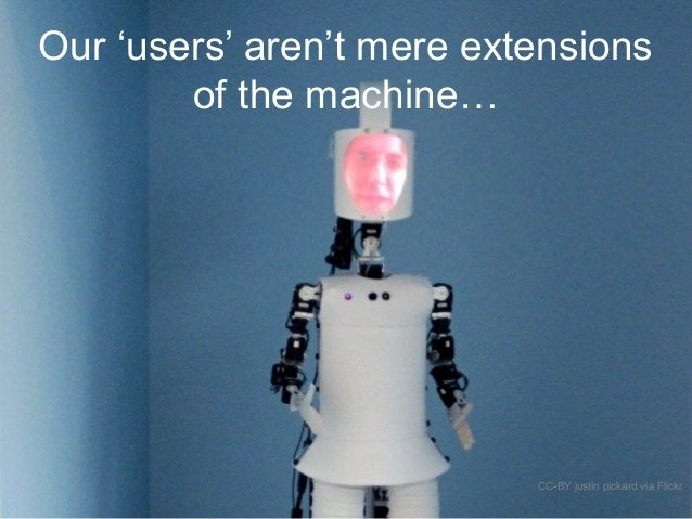 Our 'users' aren't mere extensions of the machine… CC-BY justin pickard via Flickr