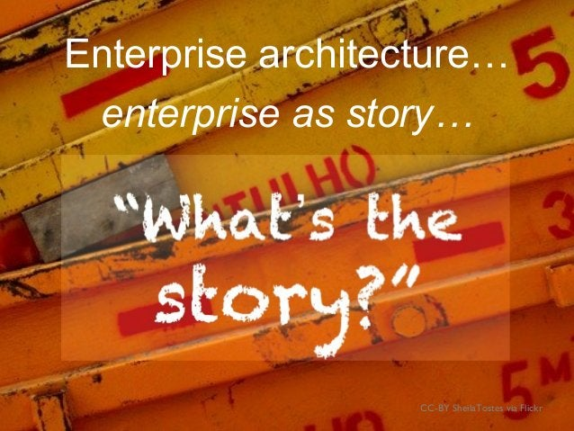 What's the story?Enterprise architecture… CC-BY SheilaTostes via Flickr enterprise as story…