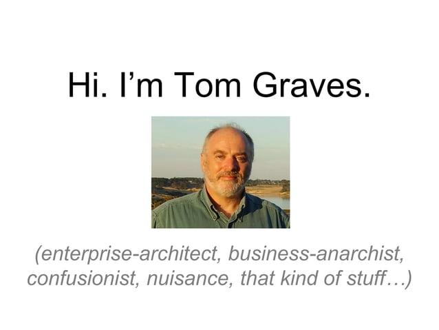 Hi. I'm Tom Graves. (enterprise-architect, business-anarchist, confusionist, nuisance, that kind of stuff…)