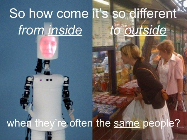 So how come it's so different to outside when they're often the same people? from inside