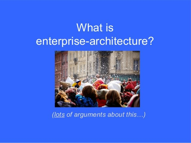What is enterprise-architecture? (lots of arguments about this…)