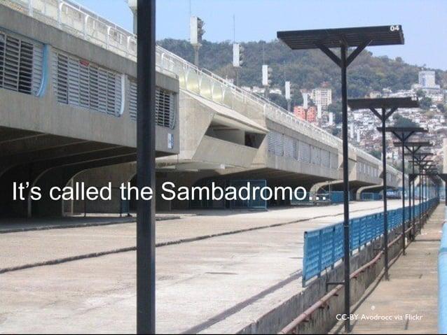 CC-BY Avodrocc via Flickr It's called the Sambadromo...