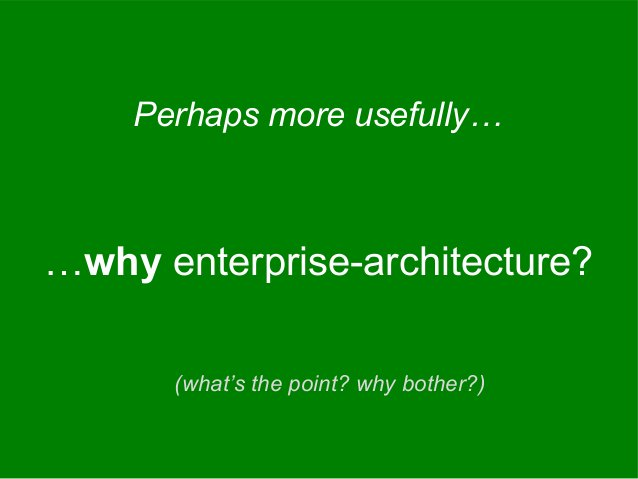 …why enterprise-architecture? Perhaps more usefully… (what's the point? why bother?)