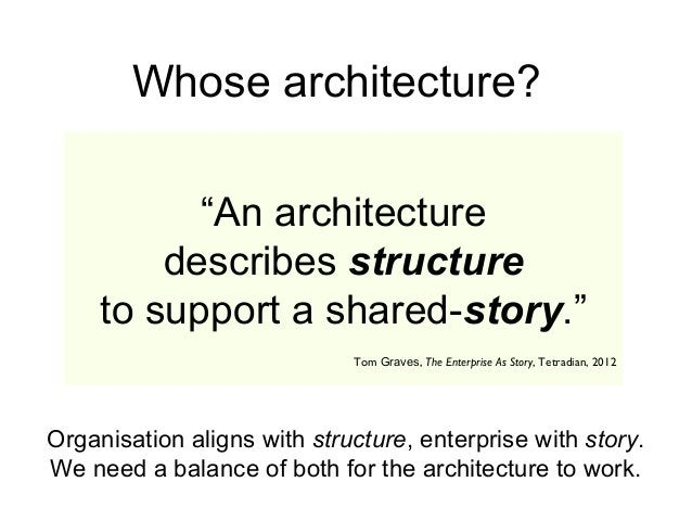 """""""An architecture describes structure to support a shared-story."""" Whose architecture? Organisation aligns with structure, e..."""