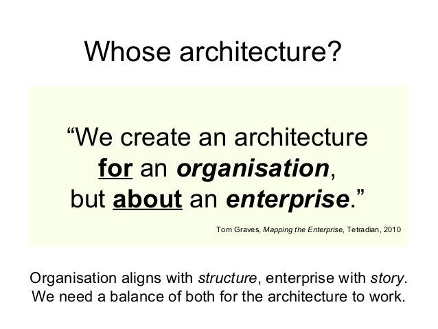 """""""We create an architecture for an organisation, but about an enterprise."""" Tom Graves, Mapping the Enterprise, Tetradian, 2..."""