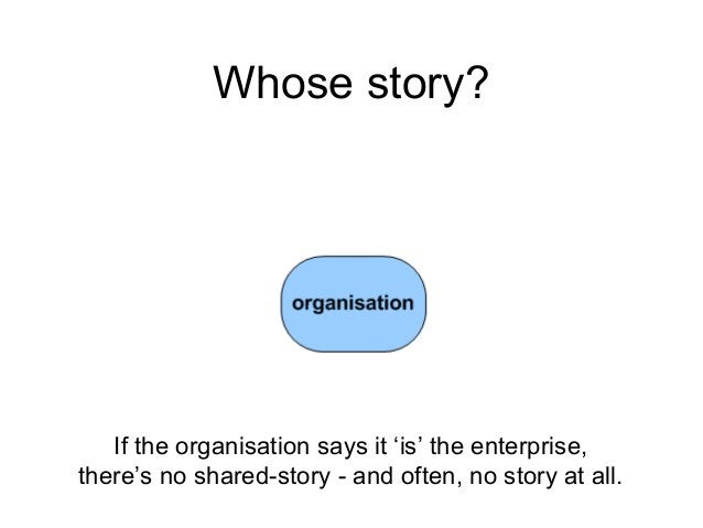 Whose story? If the organisation says it 'is' the enterprise, there's no shared-story - and often, no story at all.