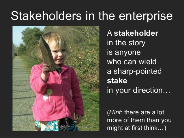 A stakeholder in the story is anyone who can wield a sharp-pointed stake in your direction… CC-BY-NC-SA evilpeacock via Fl...