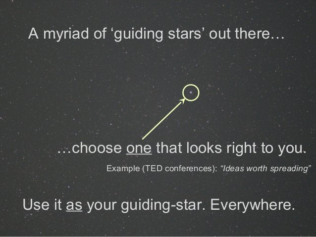 A myriad of 'guiding stars' out there… …choose one that looks right to you. Use it as your guiding-star. Everywhere. Examp...