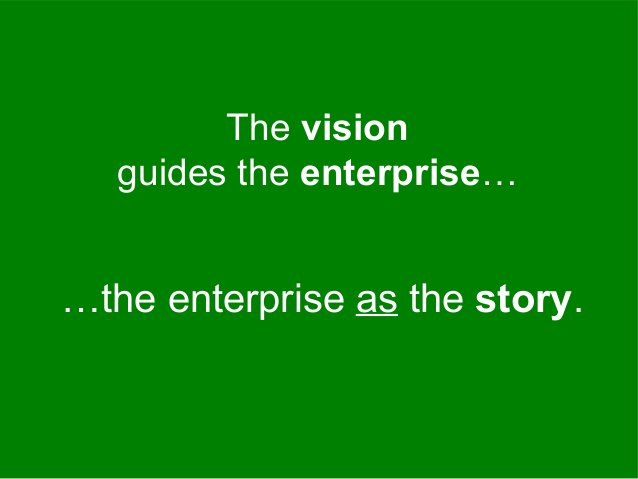 …the enterprise as the story. The vision guides the enterprise…