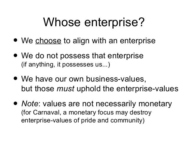 Whose enterprise? • We choose to align with an enterprise • We do not possess that enterprise (if anything, it possesses u...