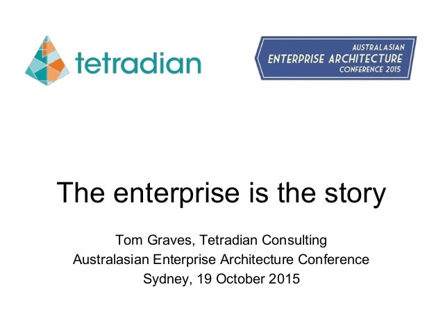 The enterprise is the story Tom Graves, Tetradian Consulting Australasian Enterprise Architecture Conference Sydney, 19 Oc...