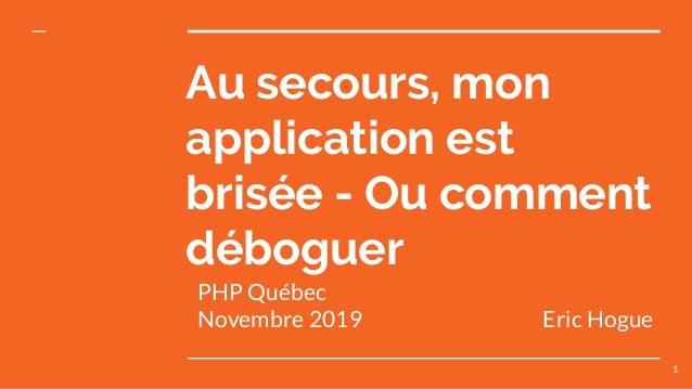 PHP Québec Novembre 2019 Eric Hogue Au secours, mon application est brisée - Ou comment déboguer 1