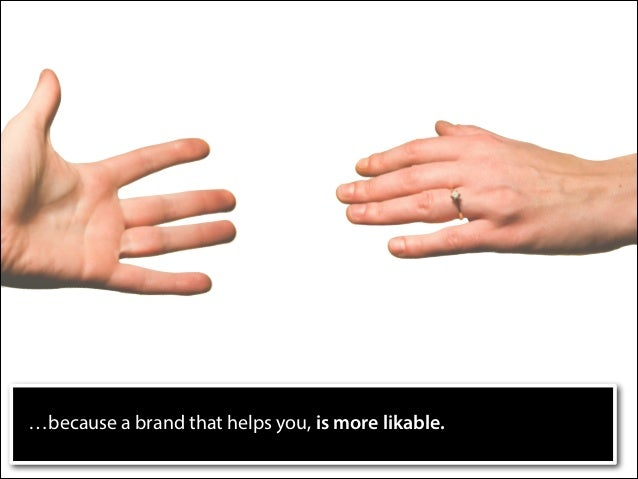 …because a brand that helps you, is more likable.
